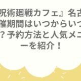呪術廻戦カフェ名古屋の開催期間はいつからいつまで?予約方法と人気メニューを紹介!